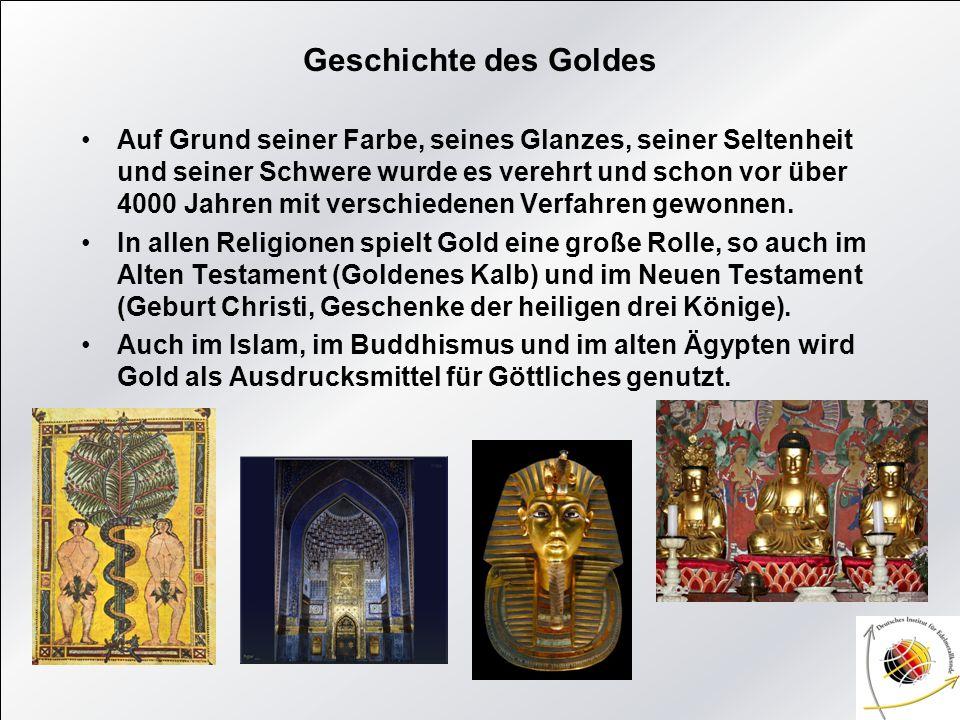 Geschichte des Goldes Auf Grund seiner Farbe, seines Glanzes, seiner Seltenheit und seiner Schwere wurde es verehrt und schon vor über 4000 Jahren mit