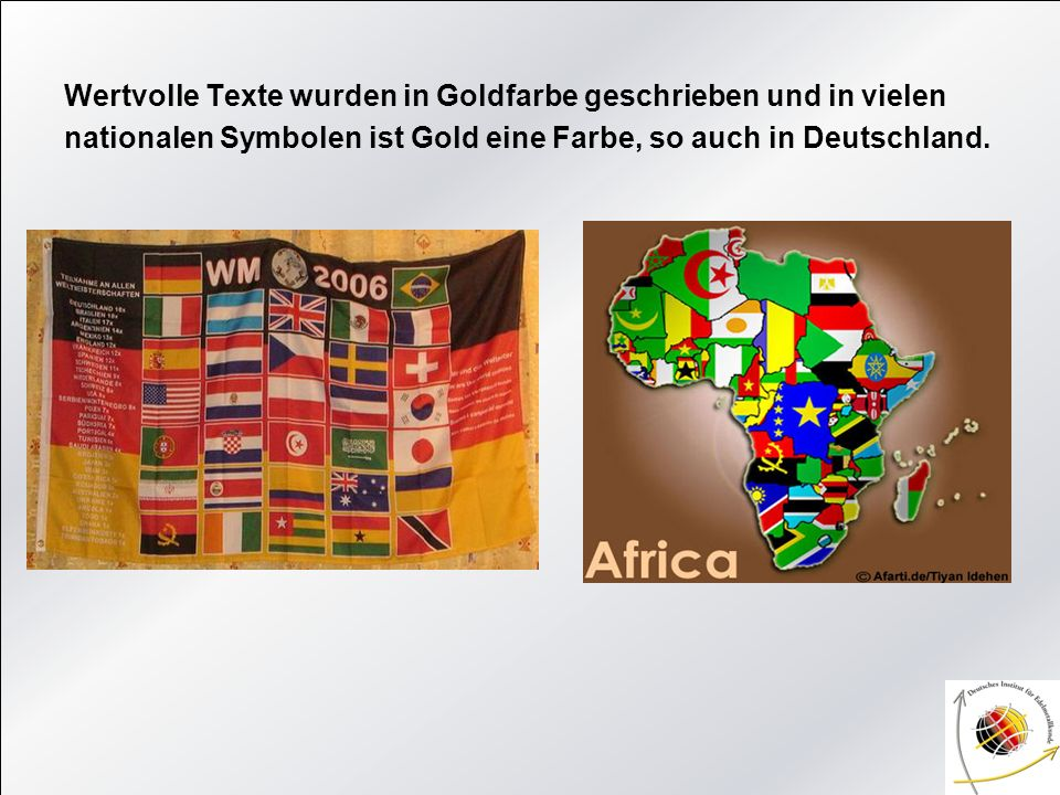 Wertvolle Texte wurden in Goldfarbe geschrieben und in vielen nationalen Symbolen ist Gold eine Farbe, so auch in Deutschland.