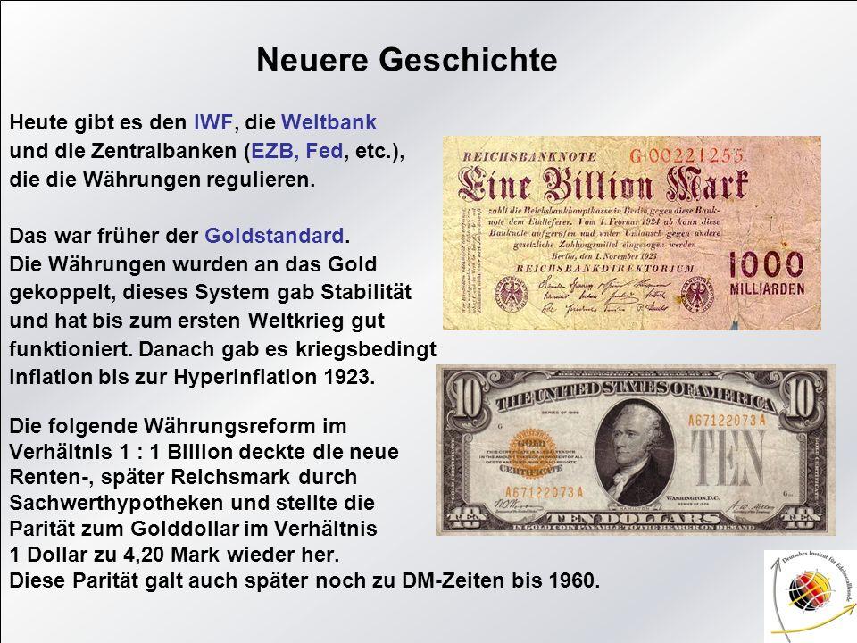 Neuere Geschichte Heute gibt es den IWF, die Weltbank und die Zentralbanken (EZB, Fed, etc.), die die Währungen regulieren. Das war früher der Goldsta