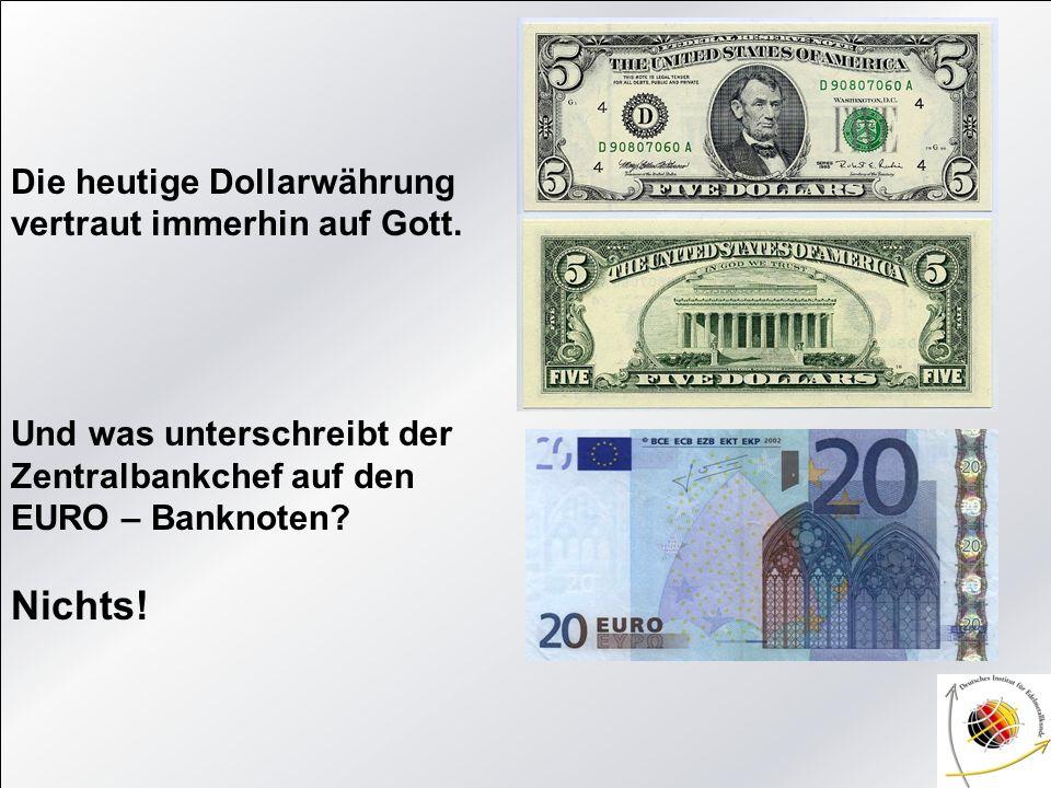 Die heutige Dollarwährung vertraut immerhin auf Gott. Und was unterschreibt der Zentralbankchef auf den EURO – Banknoten? Nichts!