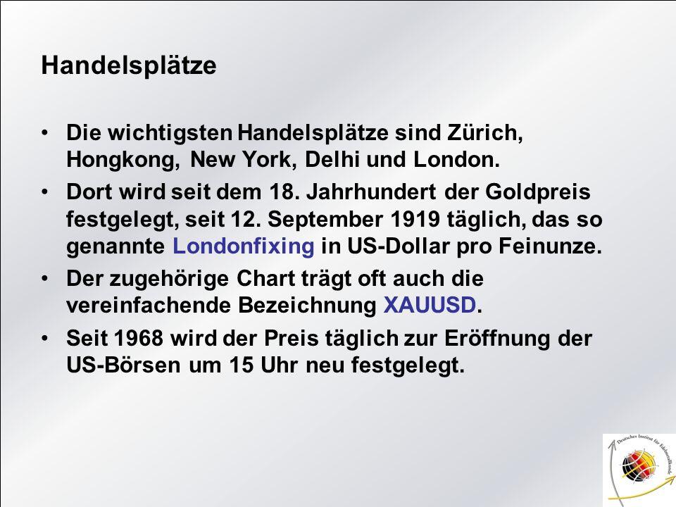 Handelsplätze Die wichtigsten Handelsplätze sind Zürich, Hongkong, New York, Delhi und London. Dort wird seit dem 18. Jahrhundert der Goldpreis festge