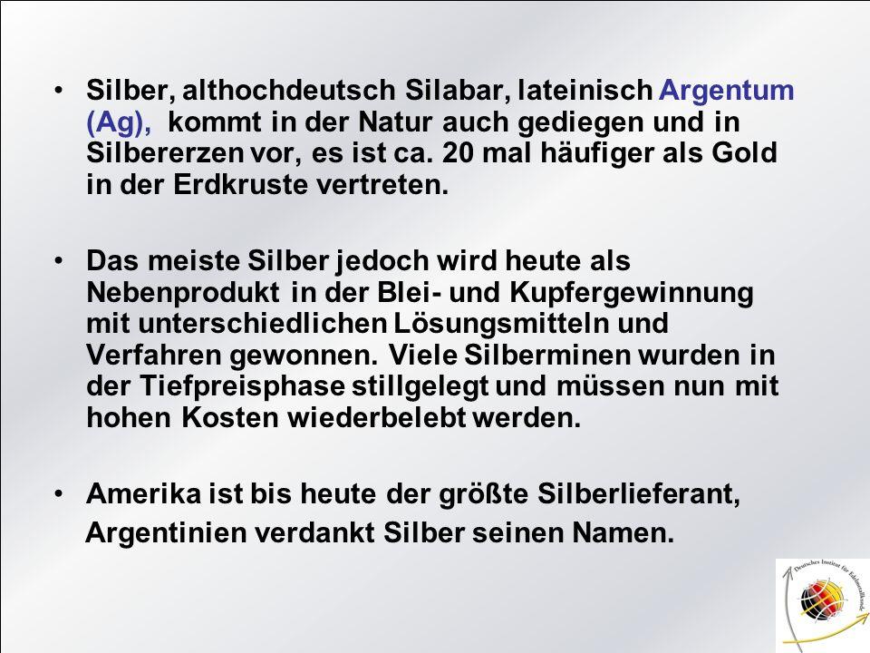 Silber, althochdeutsch Silabar, lateinisch Argentum (Ag), kommt in der Natur auch gediegen und in Silbererzen vor, es ist ca. 20 mal häufiger als Gold