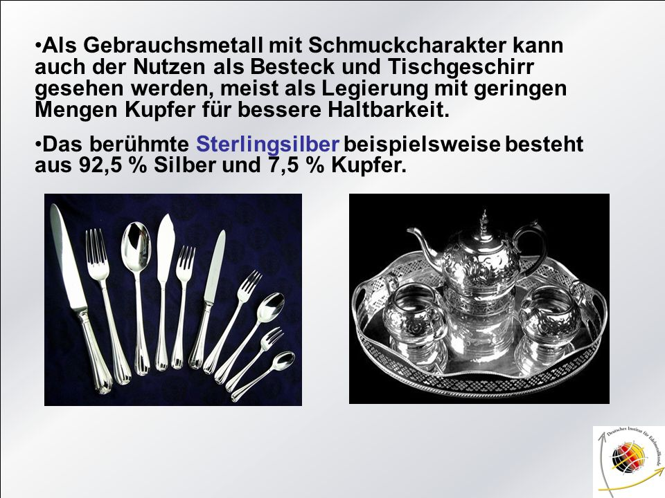 Als Gebrauchsmetall mit Schmuckcharakter kann auch der Nutzen als Besteck und Tischgeschirr gesehen werden, meist als Legierung mit geringen Mengen Ku