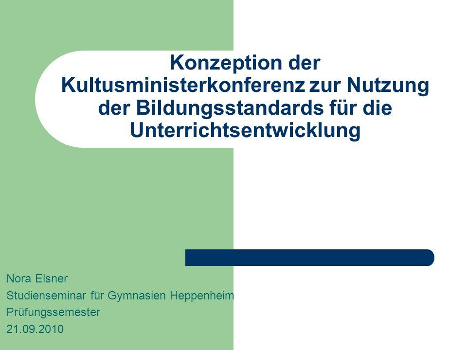 Konzeption der Kultusministerkonferenz zur Nutzung der Bildungsstandards für die Unterrichtsentwicklung Nora Elsner Studienseminar für Gymnasien Heppe
