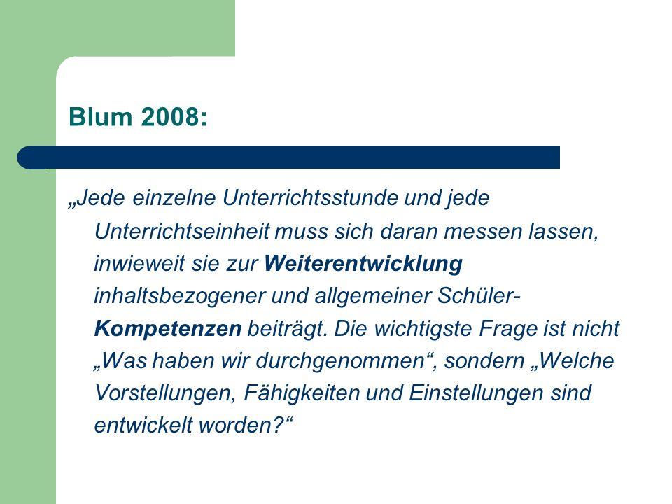 Blum 2008: Jede einzelne Unterrichtsstunde und jede Unterrichtseinheit muss sich daran messen lassen, inwieweit sie zur Weiterentwicklung inhaltsbezog