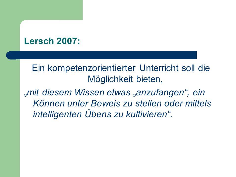 Lersch 2007: Ein kompetenzorientierter Unterricht soll die Möglichkeit bieten, mit diesem Wissen etwas anzufangen, ein Können unter Beweis zu stellen