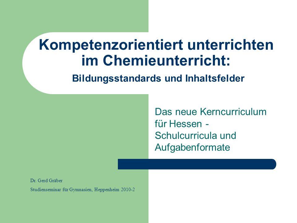 Kompetenzorientiert unterrichten im Chemieunterricht: Bildungsstandards und Inhaltsfelder Das neue Kerncurriculum für Hessen - Schulcurricula und Aufg