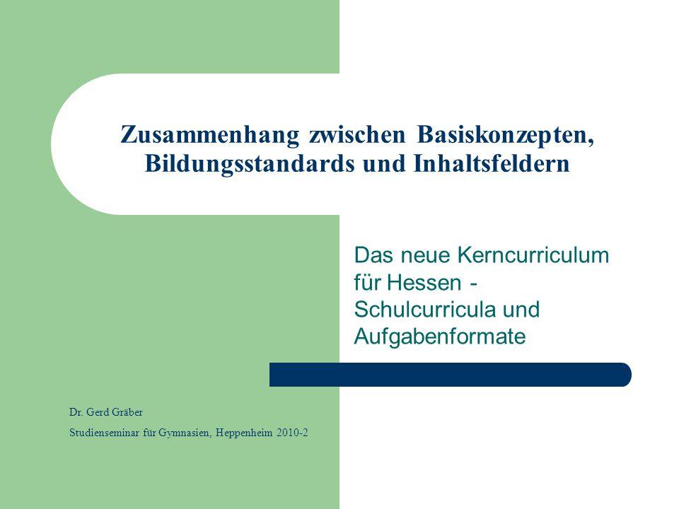 Zusammenhang zwischen Basiskonzepten, Bildungsstandards und Inhaltsfeldern Das neue Kerncurriculum für Hessen - Schulcurricula und Aufgabenformate Dr.