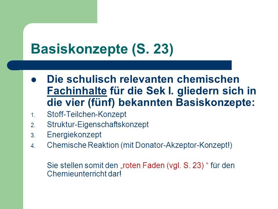 Basiskonzepte (S. 23) Die schulisch relevanten chemischen Fachinhalte für die Sek I. gliedern sich in die vier (fünf) bekannten Basiskonzepte: 1. Stof