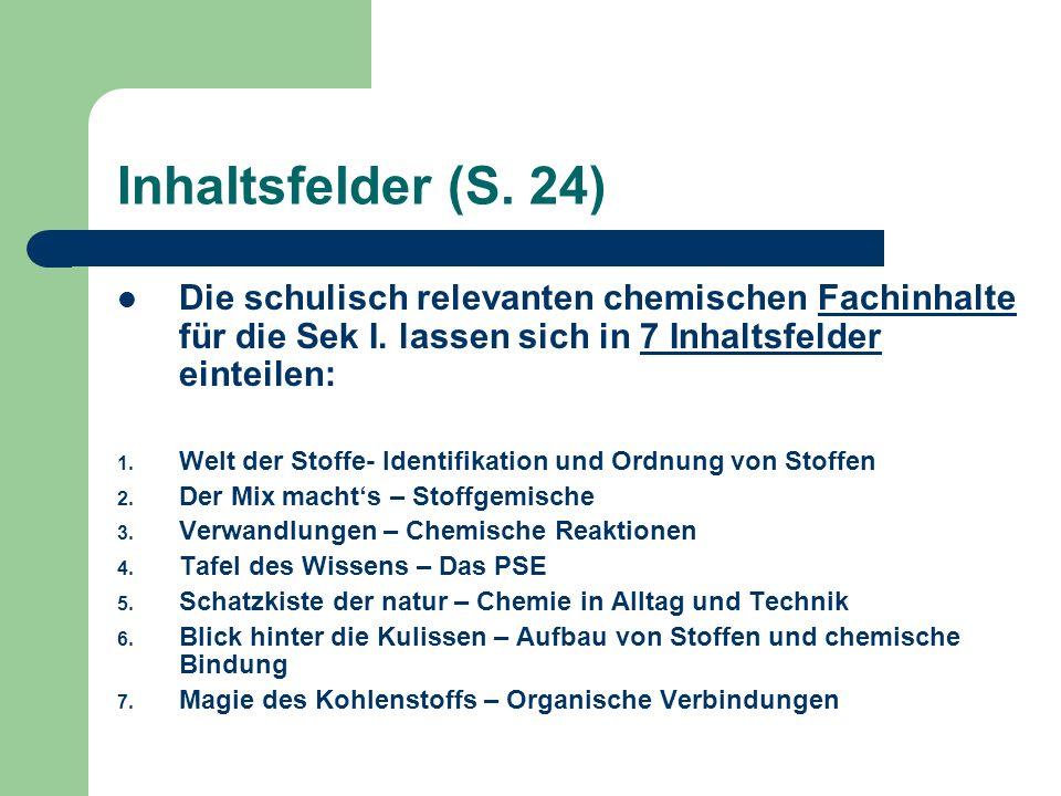 Inhaltsfelder (S. 24) Die schulisch relevanten chemischen Fachinhalte für die Sek I. lassen sich in 7 Inhaltsfelder einteilen: 1. Welt der Stoffe- Ide