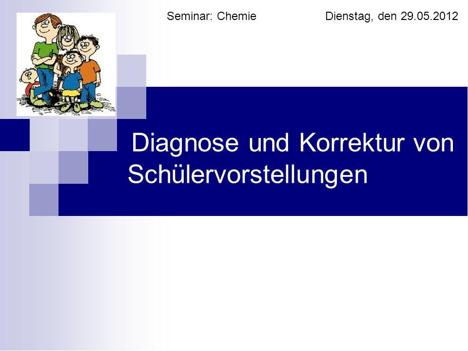 Diagnose und Korrektur von Schülervorstellungen Seminar: Chemie Dienstag, den 29.05.2012