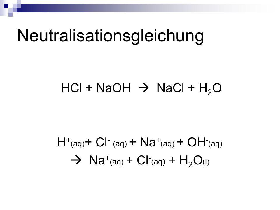 Neutralisationsgleichung HCl + NaOH NaCl + H 2 O H + (aq) + Cl - (aq) + Na + (aq) + OH - (aq) Na + (aq) + Cl - (aq) + H 2 O (l)
