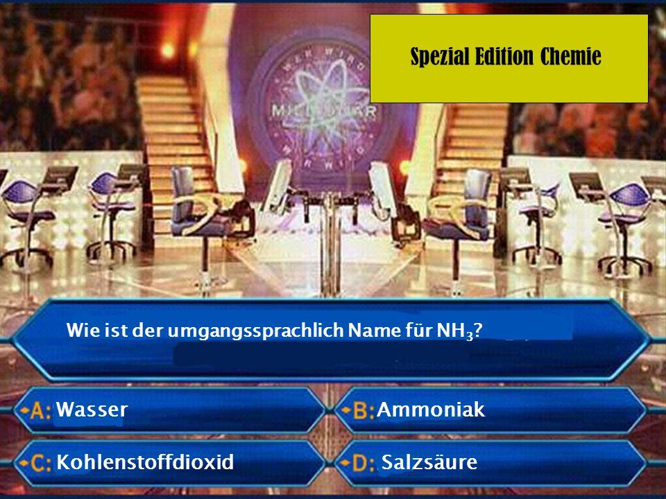 Spezial Edition Chemie Wie ist der umgangssprachlich Name für NH 3 ? Wasser Ammoniak KohlenstoffdioxidSalzsäure