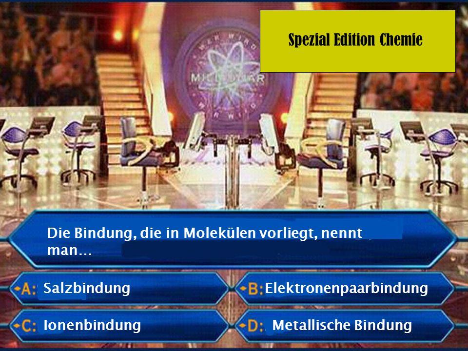 Spezial Edition Chemie Die Bindung, die in Molekülen vorliegt, nennt man… Salzbindung Ionenbindung Elektronenpaarbindung Metallische Bindung