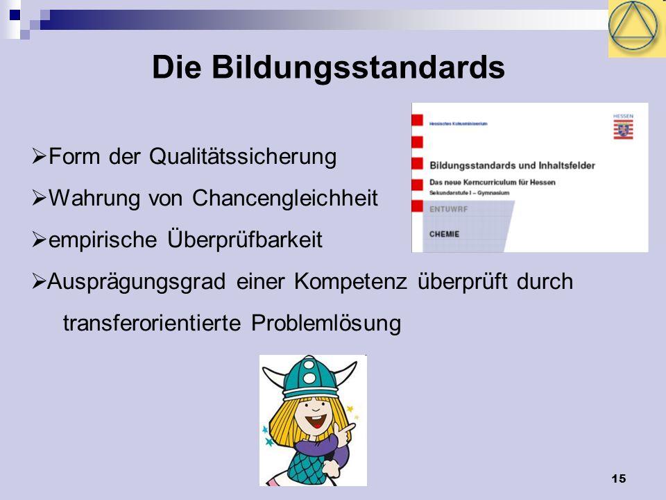 15 Die Bildungsstandards Form der Qualitätssicherung Wahrung von Chancengleichheit empirische Überprüfbarkeit Ausprägungsgrad einer Kompetenz überprüft durch transferorientierte Problemlösung