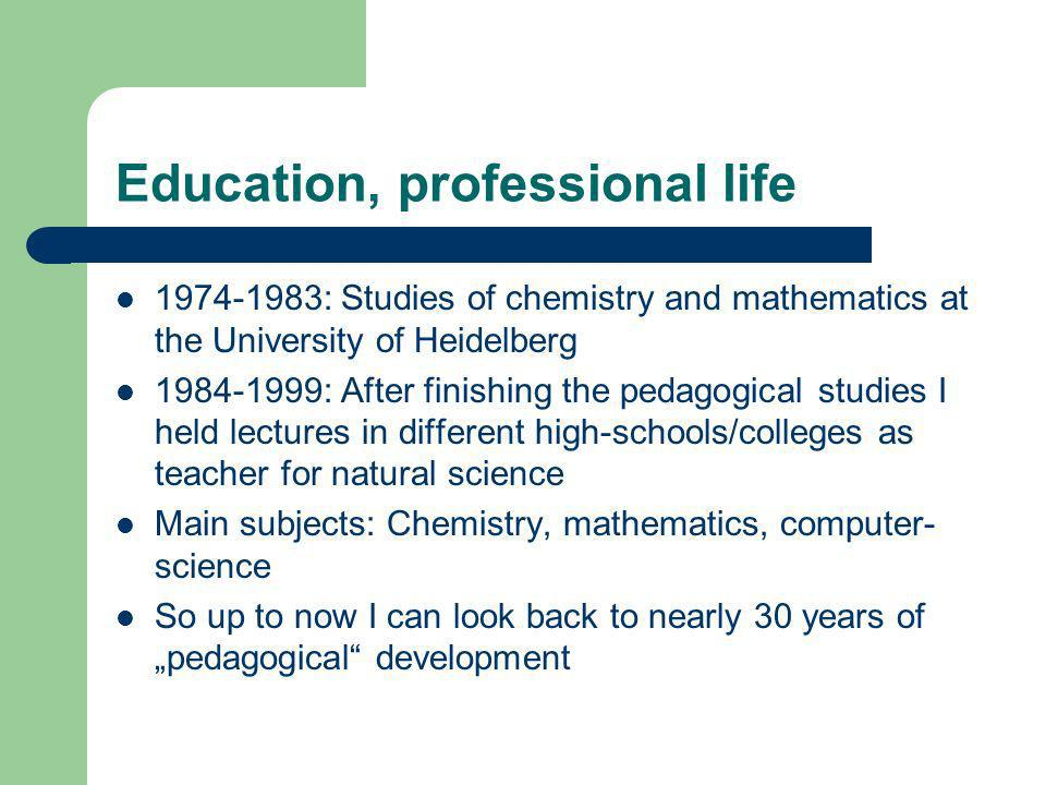Education, professional life 1974-1983: Studies of chemistry and mathematics at the University of Heidelberg 1984-1999: After finishing the pedagogical studies I held lectures in different high-schools/colleges as teacher for natural science Main subjects: Chemistry, mathematics, computer- science So up to now I can look back to nearly 30 years of pedagogical development