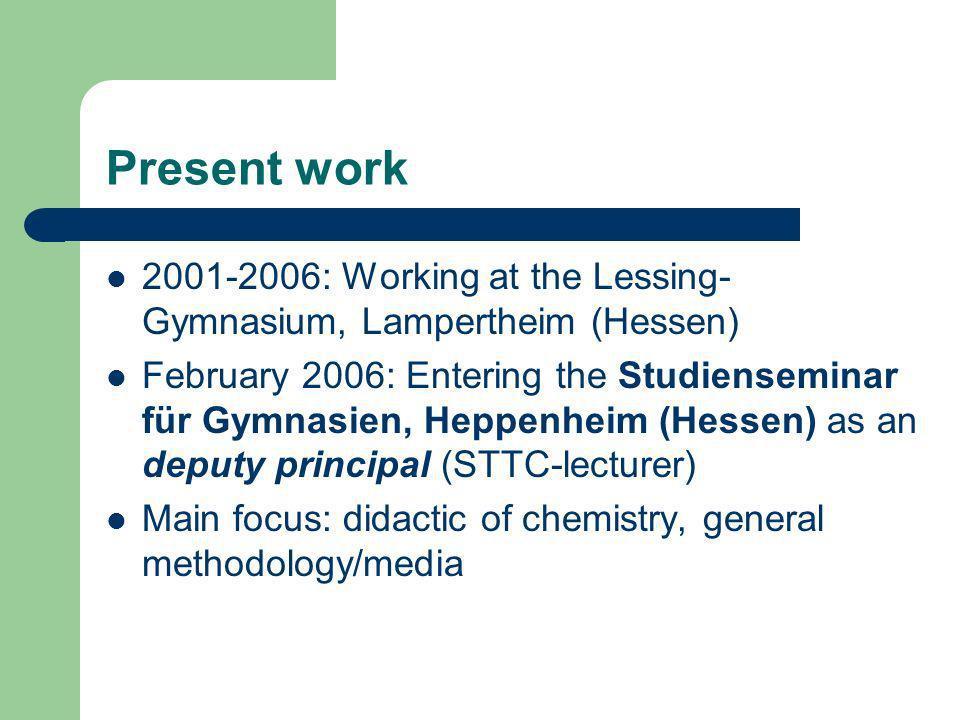 Present work 2001-2006: Working at the Lessing- Gymnasium, Lampertheim (Hessen) February 2006: Entering the Studienseminar für Gymnasien, Heppenheim (Hessen) as an deputy principal (STTC-lecturer) Main focus: didactic of chemistry, general methodology/media