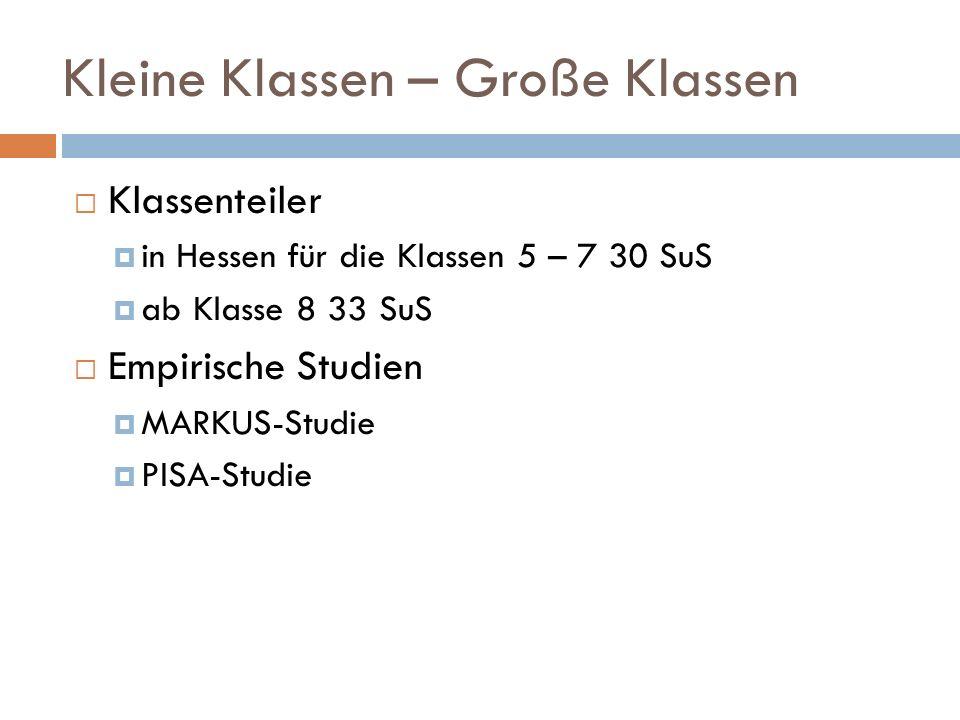 Kleine Klassen – Große Klassen Klassenteiler in Hessen für die Klassen 5 – 7 30 SuS ab Klasse 8 33 SuS Empirische Studien MARKUS-Studie PISA-Studie
