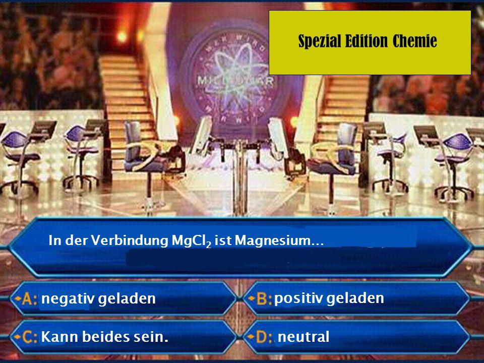 Spezial Edition Chemie positiv geladen In der Verbindung MgCl 2 ist Magnesium… neutralKann beides sein. negativ geladen
