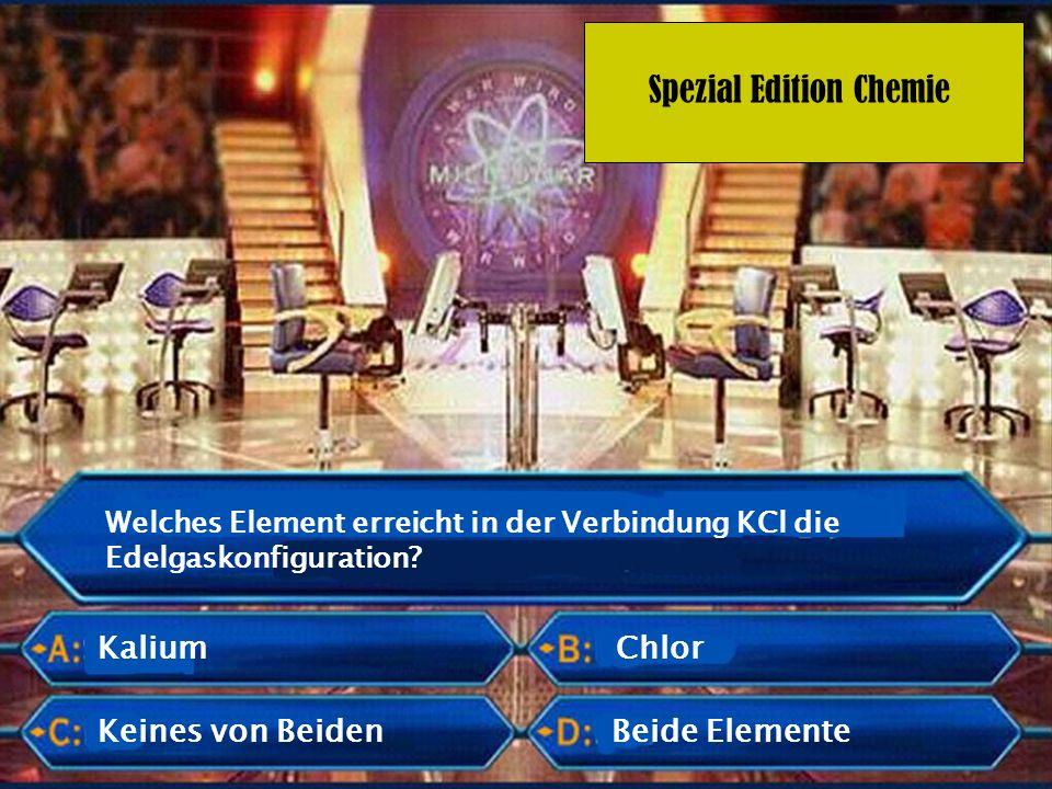 Spezial Edition Chemie Welches Element erreicht in der Verbindung KCl die Edelgaskonfiguration? Kalium Keines von Beiden Chlor Beide Elemente
