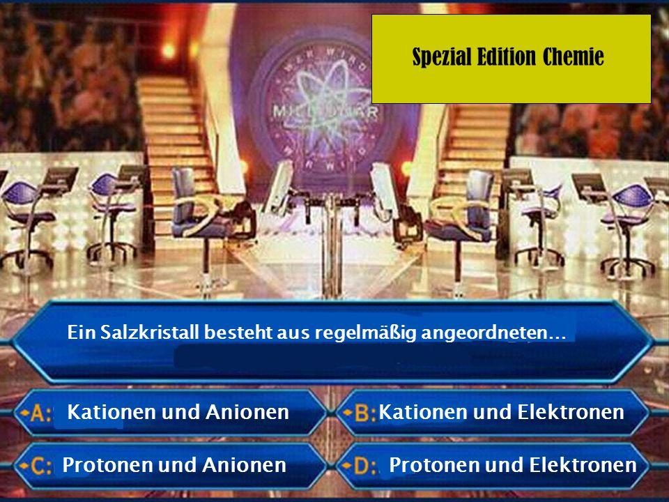Spezial Edition Chemie Ein Salzkristall besteht aus regelmäßig angeordneten… Protonen und Anionen Kationen und Elektronen Protonen und Elektronen Kati
