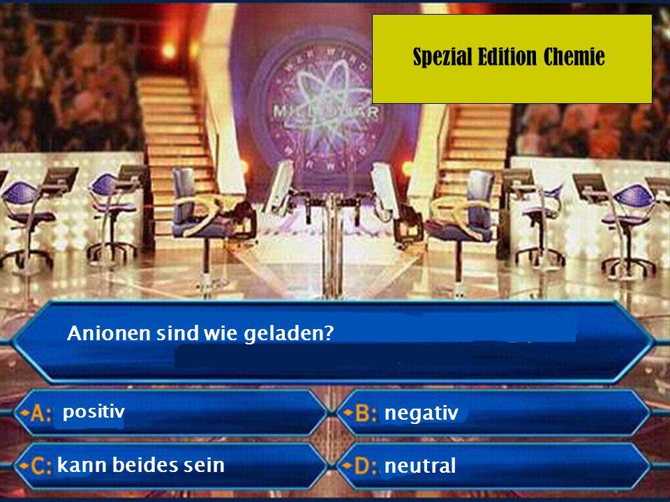 Spezial Edition Chemie Anionen sind wie geladen? positiv negativ neutral kann beides sein