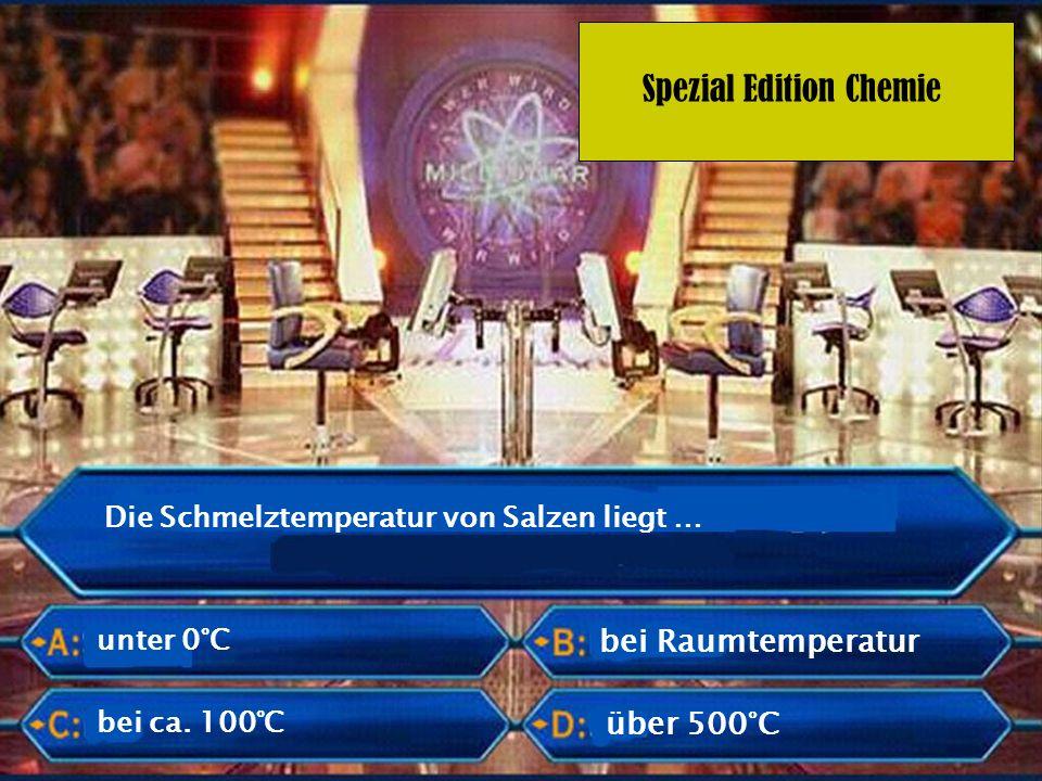 Spezial Edition Chemie Die Schmelztemperatur von Salzen liegt … unter 0°C bei Raumtemperatur über 500°C bei ca. 100°C