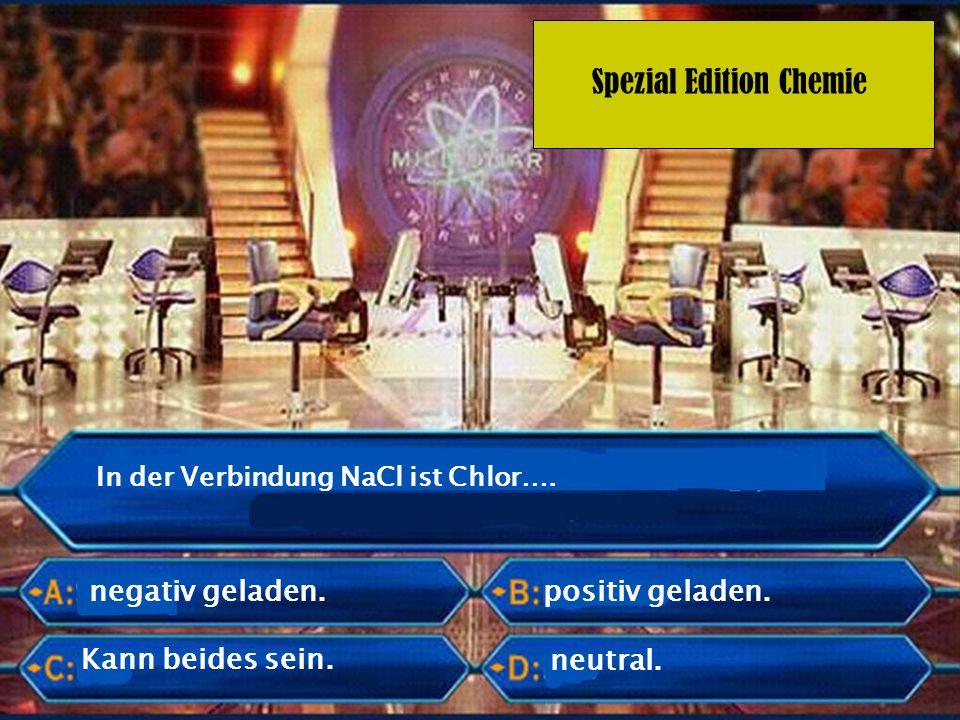 Spezial Edition Chemie In der Verbindung NaCl ist Chlor…. negativ geladen. neutral. positiv geladen. Kann beides sein.