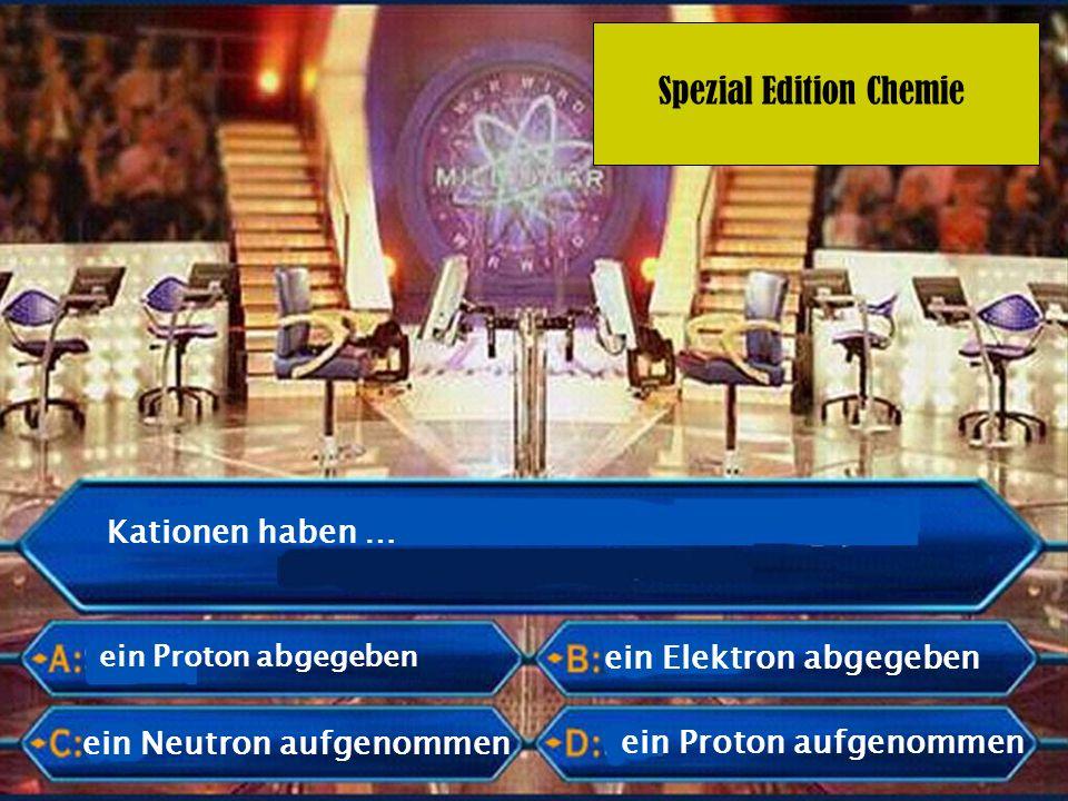 Spezial Edition Chemie Kationen haben … ein Proton abgegeben ein Neutron aufgenommen ein Elektron abgegeben ein Proton aufgenommen