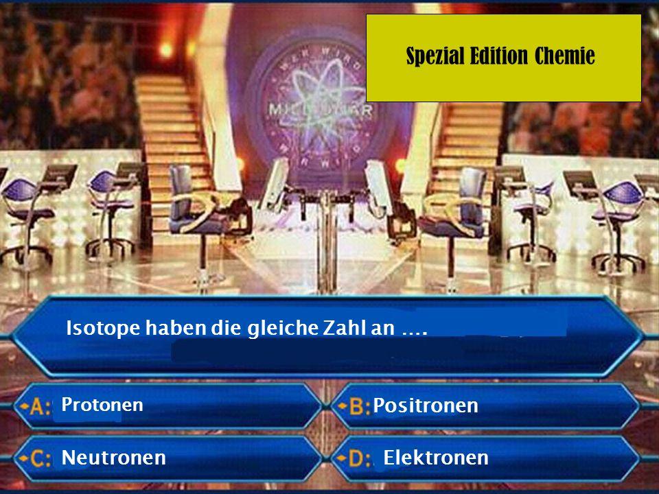Spezial Edition Chemie Die Anzahl der Protonen und Neutronen bestimmt die …..…… des Elements.