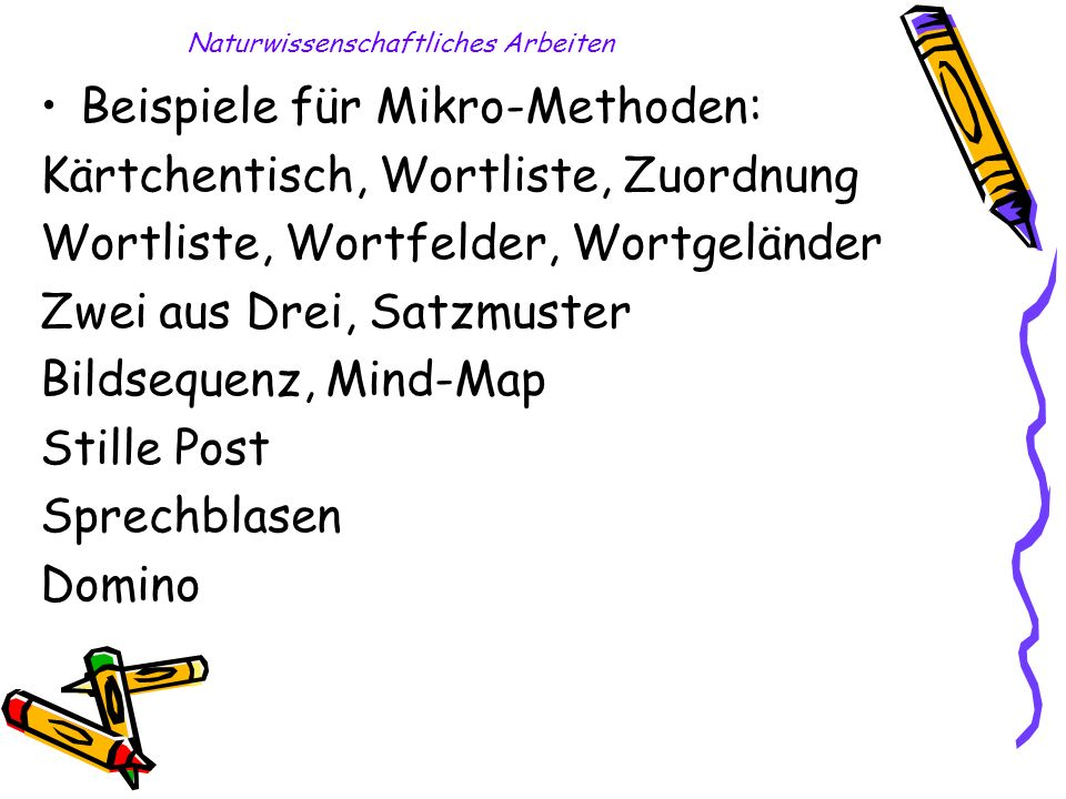 Naturwissenschaftliches Arbeiten Beispiele für Mikro-Methoden: Kärtchentisch, Wortliste, Zuordnung Wortliste, Wortfelder, Wortgeländer Zwei aus Drei,