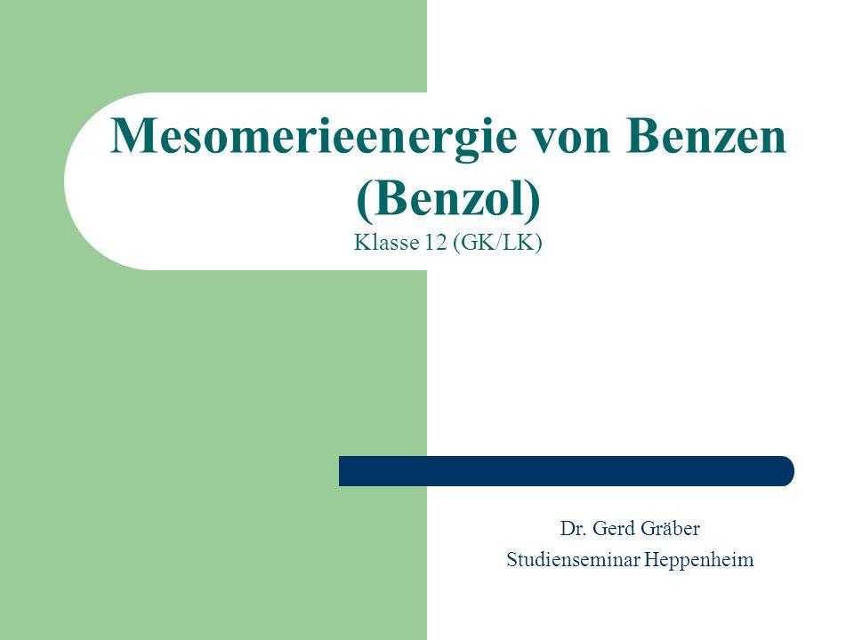 Mesomerieenergie von Benzen (Benzol) Klasse 12 (GK/LK) Dr. Gerd Gräber Studienseminar Heppenheim