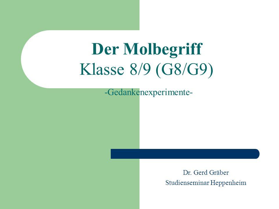 Der Molbegriff Klasse 8/9 (G8/G9) -Gedankenexperimente- Dr. Gerd Gräber Studienseminar Heppenheim