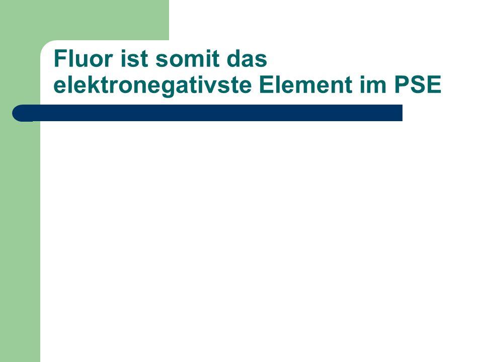Fluor ist somit das elektronegativste Element im PSE