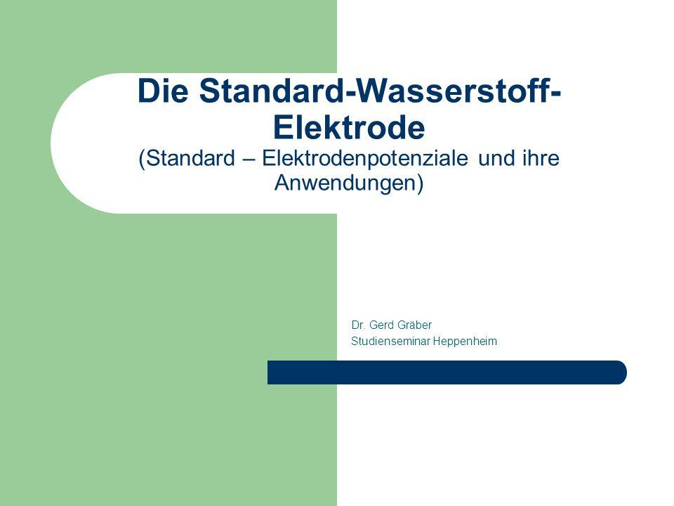 Die Standard-Wasserstoff- Elektrode (Standard – Elektrodenpotenziale und ihre Anwendungen) Dr. Gerd Gräber Studienseminar Heppenheim