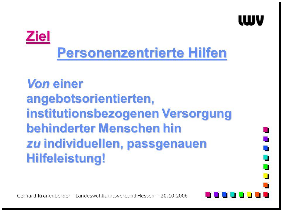 Gerhard Kronenberger - Landeswohlfahrtsverband Hessen – 20.10.2006 Ziel Personenzentrierte Hilfen Von einer angebotsorientierten, institutionsbezogene