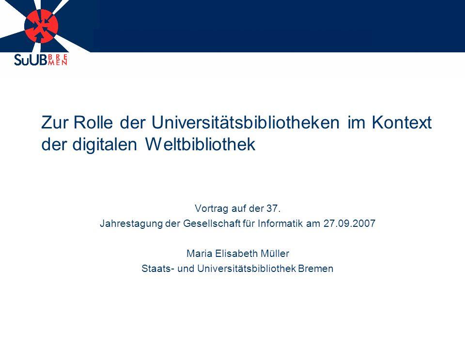 Zur Rolle der Universitätsbibliotheken im Kontext der digitalen Weltbibliothek Vortrag auf der 37.