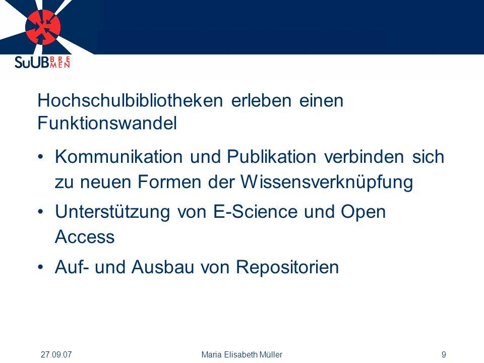 27.09.07Maria Elisabeth Müller9 Hochschulbibliotheken erleben einen Funktionswandel Kommunikation und Publikation verbinden sich zu neuen Formen der Wissensverknüpfung Unterstützung von E-Science und Open Access Auf- und Ausbau von Repositorien