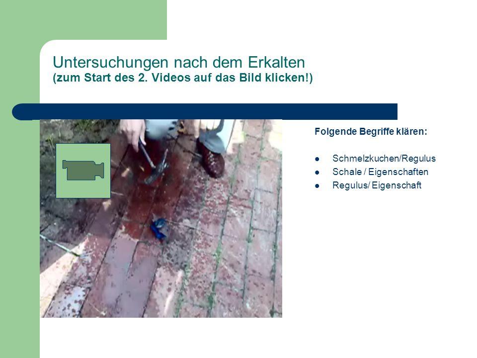 Untersuchungen nach dem Erkalten (zum Start des 2. Videos auf das Bild klicken!) Folgende Begriffe klären: Schmelzkuchen/Regulus Schale / Eigenschafte