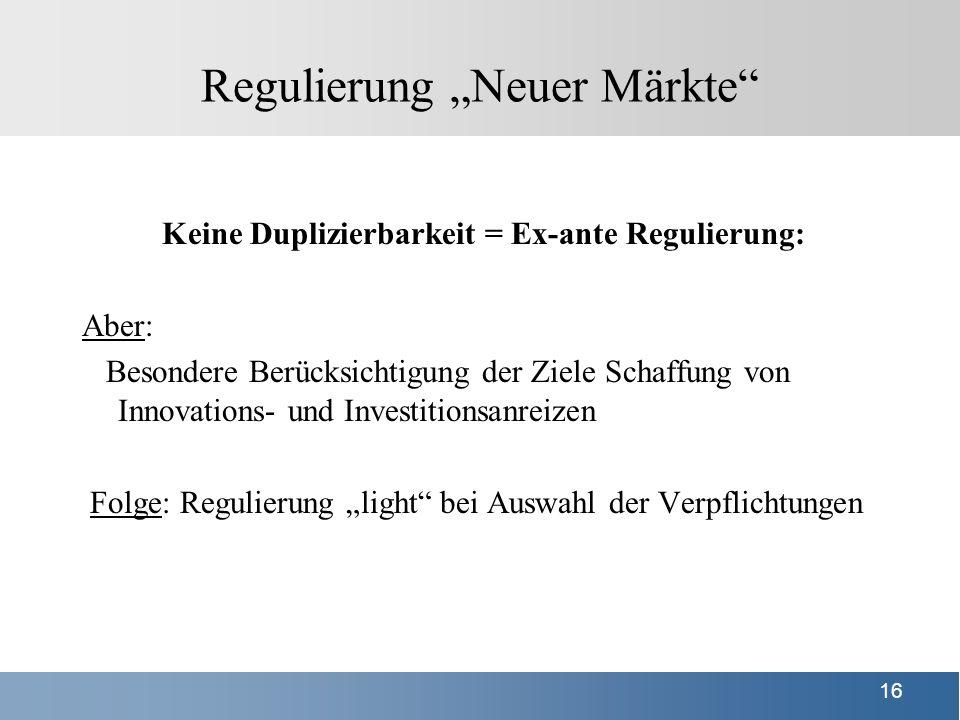 15 Regulierung Neue Märkte Konzeption des § 9a TKG-E Regel: Keine Vorabregulierung Neuer Märkte Aber: Das Entstehen dauerhafter Monopole muss verhindert werden = Marktzutritt von Unternehmen, die selbst investieren (Voraussetzung: Netz ist duplizierbar), muss grds.