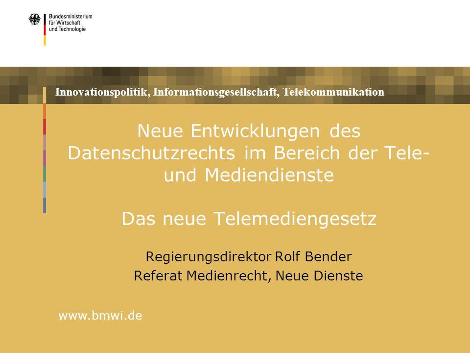 Innovationspolitik, Informationsgesellschaft, Telekommunikation www.bmwi.de Neue Entwicklungen des Datenschutzrechts im Bereich der Tele- und Mediendienste Das neue Telemediengesetz Regierungsdirektor Rolf Bender Referat Medienrecht, Neue Dienste