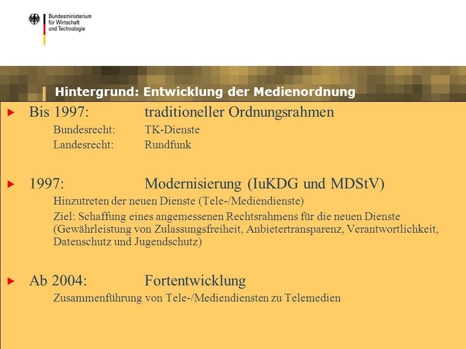 Hintergrund: Entwicklung der Medienordnung Bis 1997:traditioneller Ordnungsrahmen Bundesrecht:TK-Dienste Landesrecht:Rundfunk 1997:Modernisierung (IuKDG und MDStV) Hinzutreten der neuen Dienste (Tele-/Mediendienste) Ziel: Schaffung eines angemessenen Rechtsrahmens für die neuen Dienste (Gewährleistung von Zulassungsfreiheit, Anbietertransparenz, Verantwortlichkeit, Datenschutz und Jugendschutz) Ab 2004:Fortentwicklung Zusammenführung von Tele-/Mediendiensten zu Telemedien