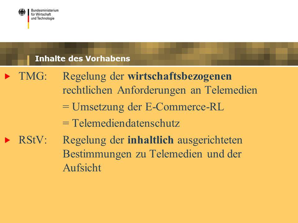 Inhalte des Vorhabens TMG: Regelung der wirtschaftsbezogenen rechtlichen Anforderungen an Telemedien = Umsetzung der E-Commerce-RL = Telemediendatenschutz RStV:Regelung der inhaltlich ausgerichteten Bestimmungen zu Telemedien und der Aufsicht