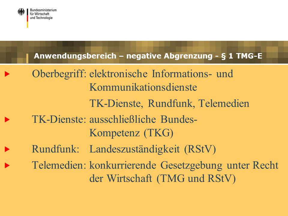 Anwendungsbereich – negative Abgrenzung - § 1 TMG-E Oberbegriff:elektronische Informations- und Kommunikationsdienste TK-Dienste, Rundfunk, Telemedien TK-Dienste:ausschließliche Bundes- Kompetenz (TKG) Rundfunk:Landeszuständigkeit (RStV) Telemedien:konkurrierende Gesetzgebung unter Recht der Wirtschaft (TMG und RStV)
