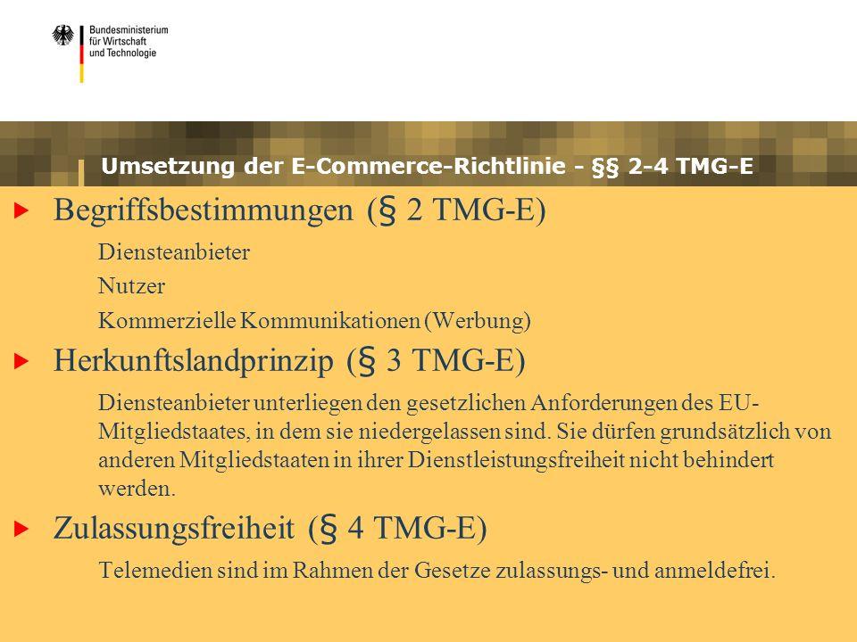 Umsetzung der E-Commerce-Richtlinie - §§ 2-4 TMG-E Begriffsbestimmungen (§ 2 TMG-E) Diensteanbieter Nutzer Kommerzielle Kommunikationen (Werbung) Herkunftslandprinzip (§ 3 TMG-E) Diensteanbieter unterliegen den gesetzlichen Anforderungen des EU- Mitgliedstaates, in dem sie niedergelassen sind.