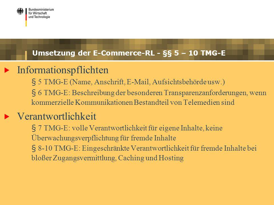 Umsetzung der E-Commerce-RL - §§ 5 – 10 TMG-E Informationspflichten § 5 TMG-E (Name, Anschrift, E-Mail, Aufsichtsbehörde usw.) § 6 TMG-E: Beschreibung der besonderen Transparenzanforderungen, wenn kommerzielle Kommunikationen Bestandteil von Telemedien sind Verantwortlichkeit § 7 TMG-E: volle Verantwortlichkeit für eigene Inhalte, keine Überwachungsverpflichtung für fremde Inhalte § 8-10 TMG-E: Eingeschränkte Verantwortlichkeit für fremde Inhalte bei bloßer Zugangsvermittlung, Caching und Hosting