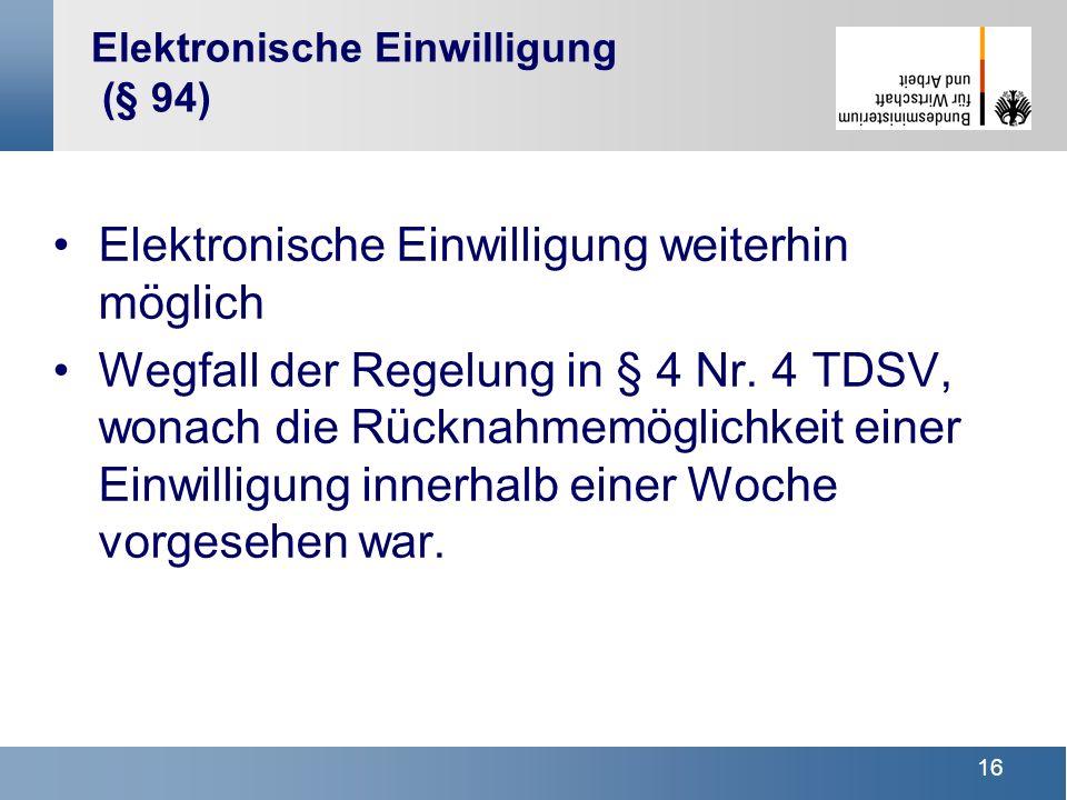 16 Elektronische Einwilligung (§ 94) Elektronische Einwilligung weiterhin möglich Wegfall der Regelung in § 4 Nr. 4 TDSV, wonach die Rücknahmemöglichk
