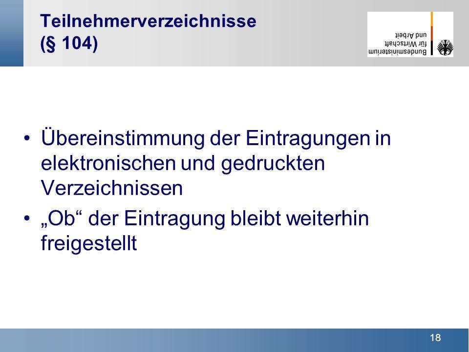 18 Teilnehmerverzeichnisse (§ 104) Übereinstimmung der Eintragungen in elektronischen und gedruckten Verzeichnissen Ob der Eintragung bleibt weiterhin