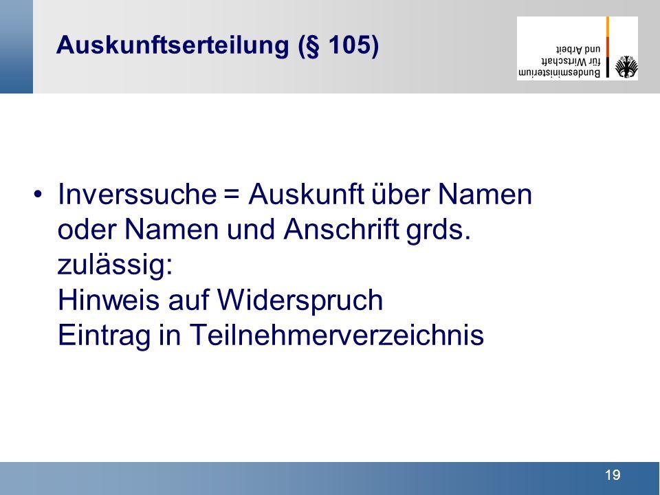 19 Auskunftserteilung (§ 105) Inverssuche = Auskunft über Namen oder Namen und Anschrift grds. zulässig: Hinweis auf Widerspruch Eintrag in Teilnehmer
