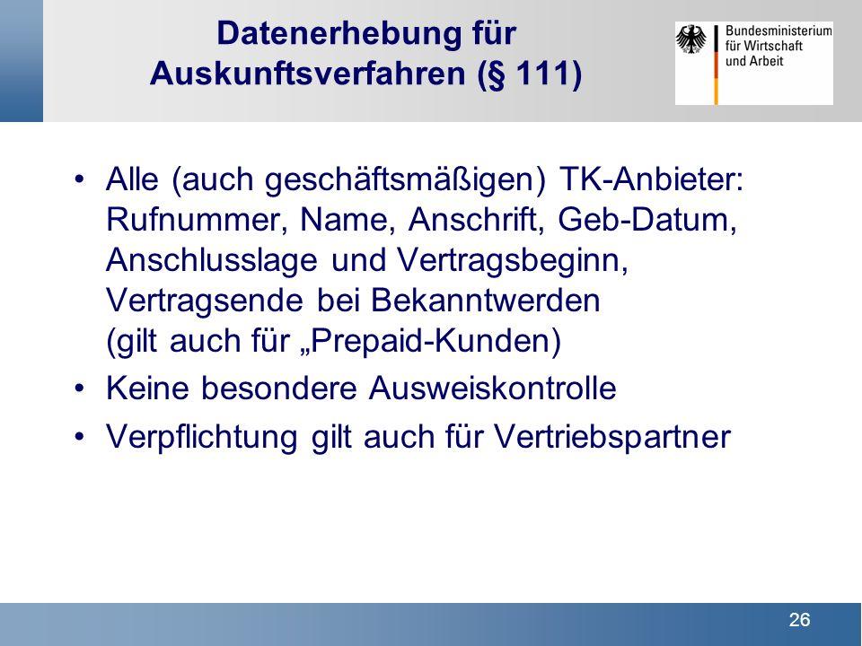 26 Datenerhebung für Auskunftsverfahren (§ 111) Alle (auch geschäftsmäßigen) TK-Anbieter: Rufnummer, Name, Anschrift, Geb-Datum, Anschlusslage und Ver